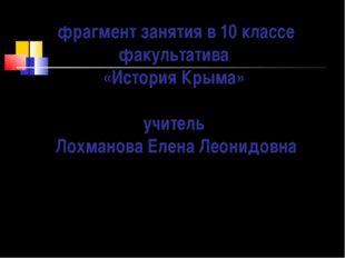 фрагмент занятия в 10 классе факультатива «История Крыма» учитель Лохманова Е