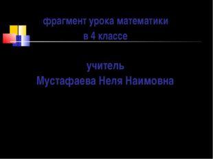 фрагмент урока математики в 4 классе учитель Мустафаева Неля Наимовна