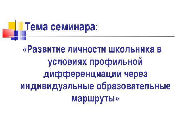Тема семинара: «Развитие личности школьника в условиях профильной дифференциа...