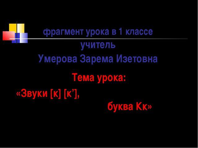 фрагмент урока в 1 классе учитель Умерова Зарема Изетовна Тема урока: «Звуки...