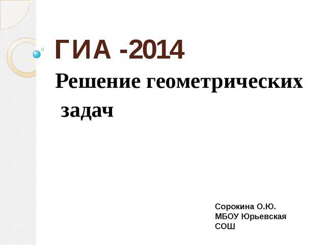 ГИА -2014 Решение геометрических задач Сорокина О.Ю. МБОУ Юрьевская СОШ