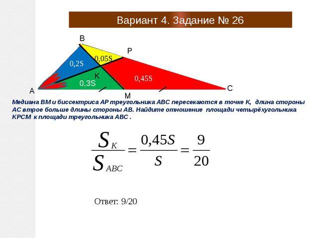 Вариант 4. Задание № 26 A B C P M K Медиана BM и биссектриса AP треугольника...