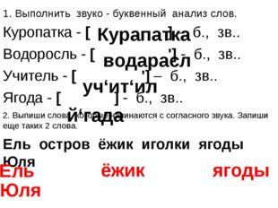 1. Выполнить звуко - буквенный анализ слов. Куропатка - [ ] – б., зв.. Водоро