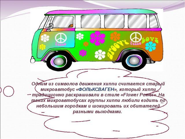 Одним из символов движения хиппи считается старый микроавтобус «ФОЛЬКСВАГЕН»...