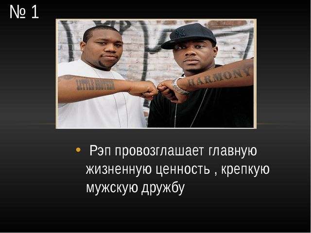 № 1 Рэп провозглашает главную жизненную ценность , крепкую мужскую дружбу