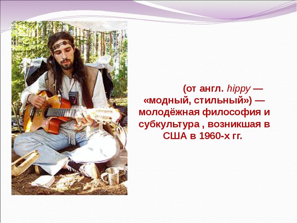 Хи́ппи (от англ. hippy — «модный, стильный») — молодёжная философия и субкул...