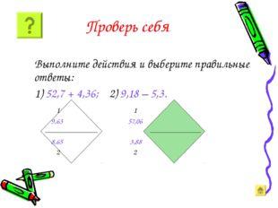 Проверь себя Выполните действия и выберите правильные ответы: 1) 52,7 + 4,36