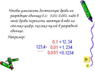 Чтобы умножить десятичную дробь на разрядную единицу 0,1; 0,01; 0,001, надо