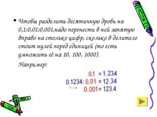 Чтобы разделить десятичную дробь на 0,1;0,01;0,001,надо перенести в ней запят