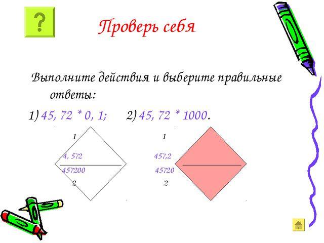 Проверь себя Выполните действия и выберите правильные ответы: 1) 45, 72 * 0,...