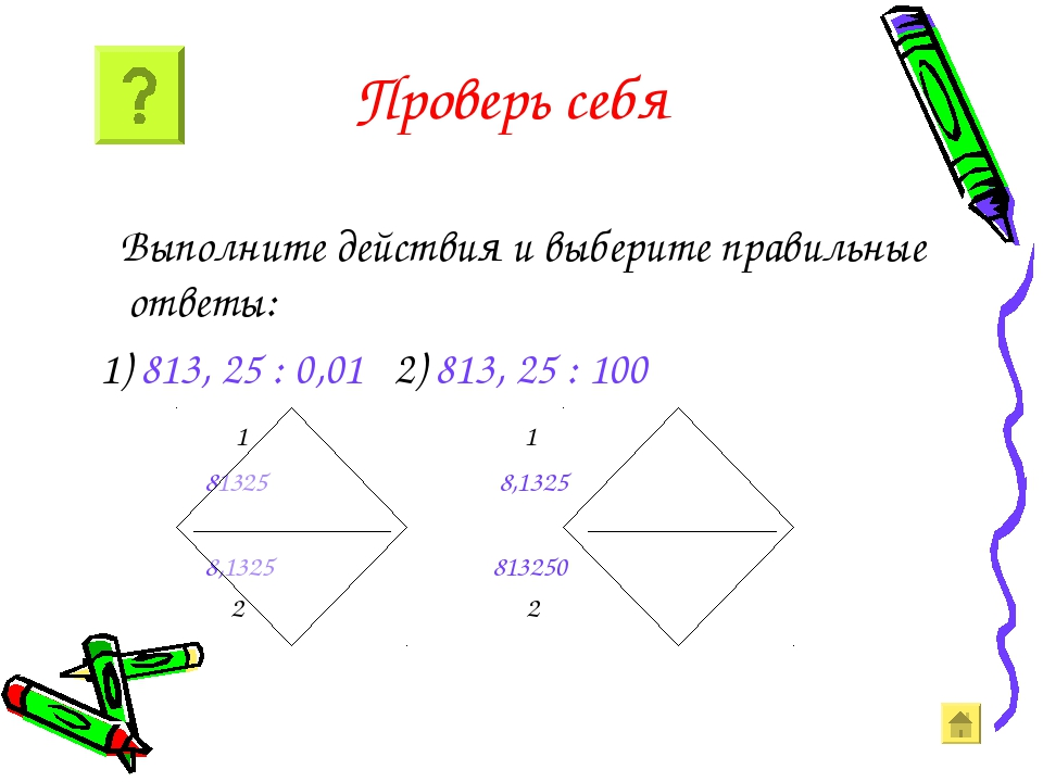 Проверь себя Выполните действия и выберите правильные ответы: 1) 813, 25 : 0,...