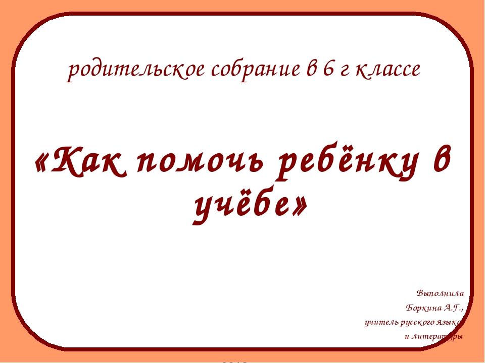 «Как помочь ребёнку в учёбе» Выполнила Боркина А.Г., учитель русского языка...