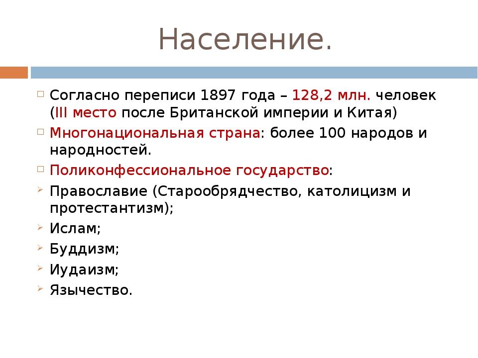 Население. Согласно переписи 1897 года – 128,2 млн. человек   (III место пос...
