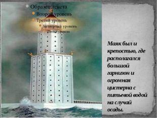 Маяк был и крепостью, где располагался большой гарнизон и огромная цистерна с
