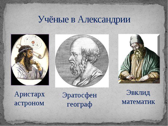 Учёные в Александрии Аристарх астроном Эратосфен географ Эвклид математик