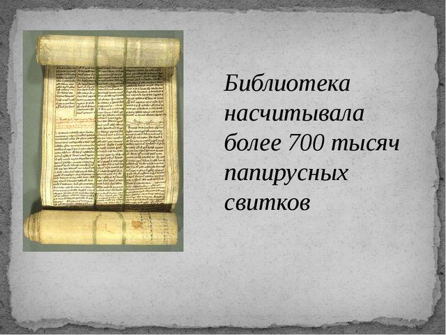 Библиотека насчитывала более 700 тысяч папирусных свитков