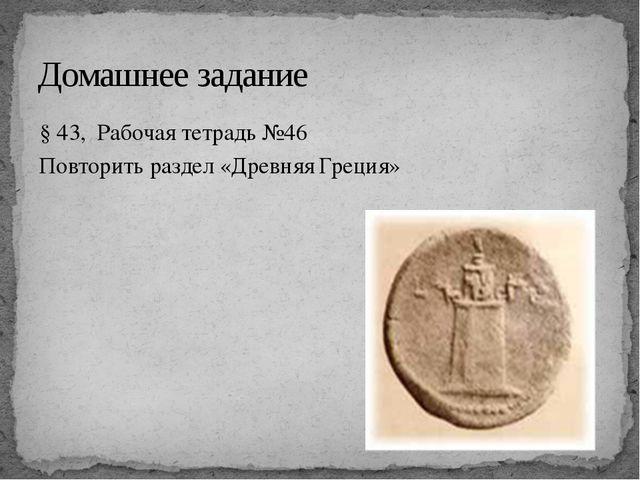 § 43, Рабочая тетрадь №46 Повторить раздел «Древняя Греция» Домашнее задание