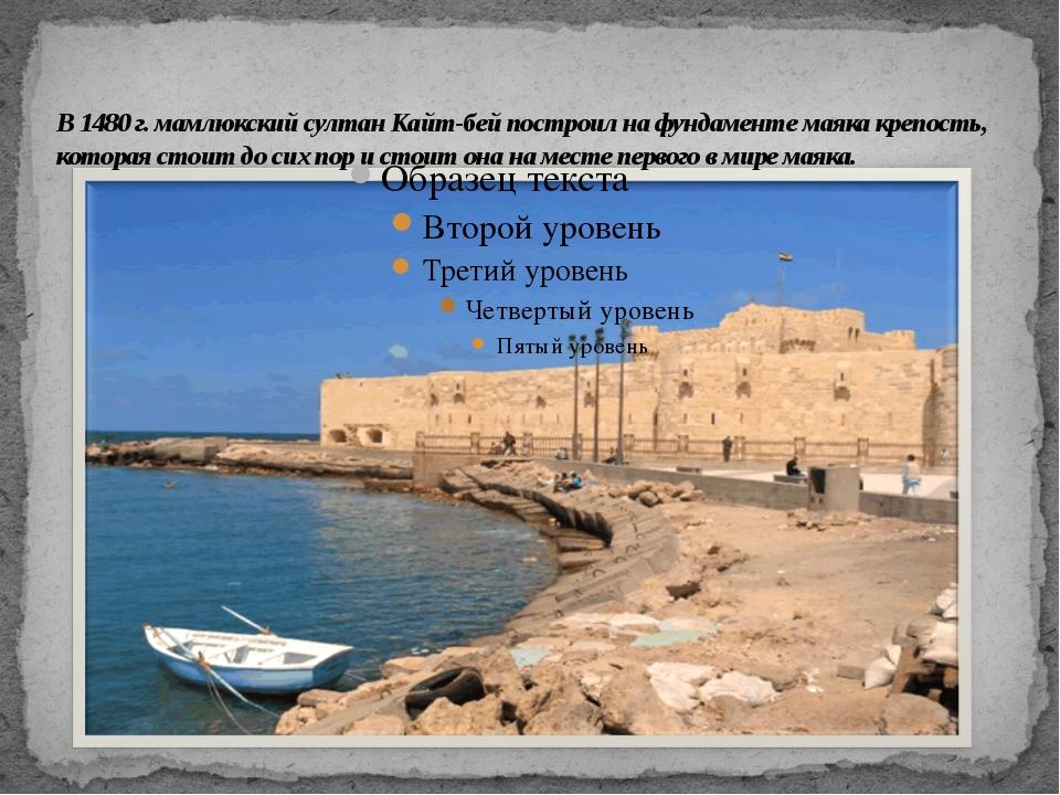 В 1480 г. мамлюкский султан Кайт-бей построил на фундаменте маяка крепость,...