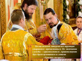 На пасхальной литургии все верующие стараются причаститься. По окончании служ