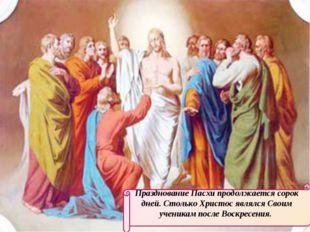 Празднование Пасхи продолжается сорок дней. Столько Христос являлся Своим уче