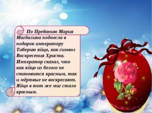 По Преданию Мария Магдалина поднесла в подарок императору Тиберию яйцо, как