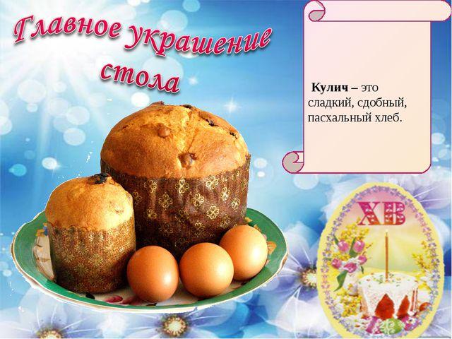 Кулич – это сладкий, сдобный, пасхальный хлеб.