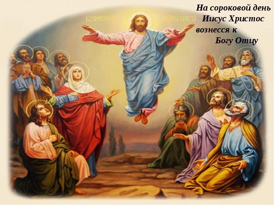 На сороковой день Иисус Христос вознесся к Богу Отцу
