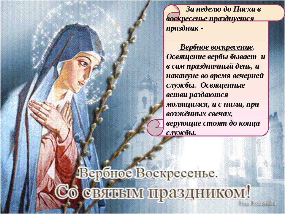 За неделю до Пасхи в воскресенье празднуется праздник - Вербное воскресение....