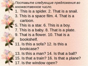 Поставьте следующие предложения во множественное число. This is a spider. 2.