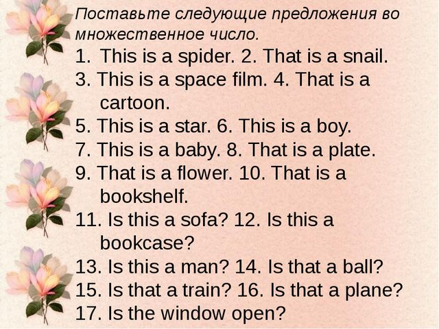 Поставьте следующие предложения во множественное число. This is a spider. 2....