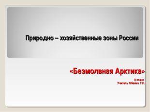 Природно – хозяйственные зоны России «Безмолвная Арктика» 8 класс Учитель Обе