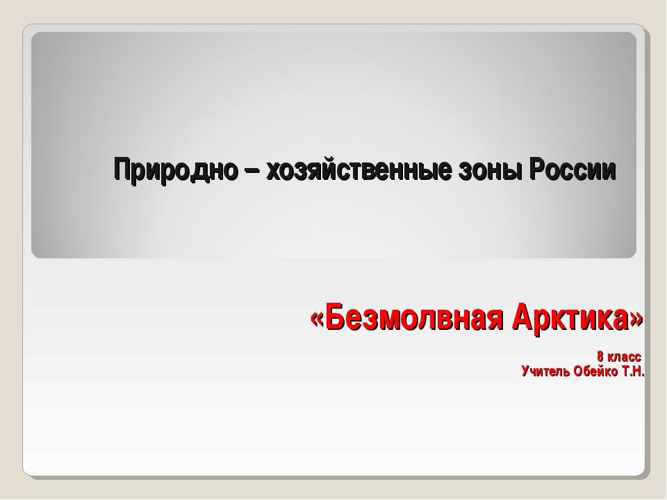 Природно – хозяйственные зоны России «Безмолвная Арктика» 8 класс Учитель Обе...