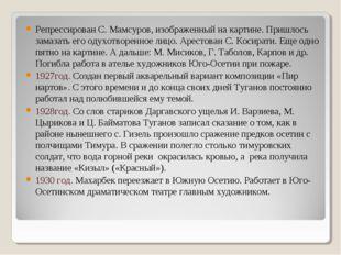 Репрессирован С. Мамсуров, изображенный на картине. Пришлось замазать его оду