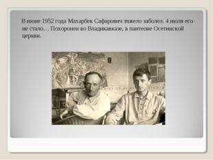 В июне 1952 года Махарбек Сафарович тяжело заболел. 4 июля его не стало… Пох