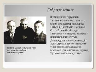Образование В ближайшем окружении Туганова были известные в то время собирате