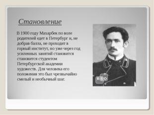 В 1900 году Махарбек по воле родителей едет в Петербург и, не добрав балла,