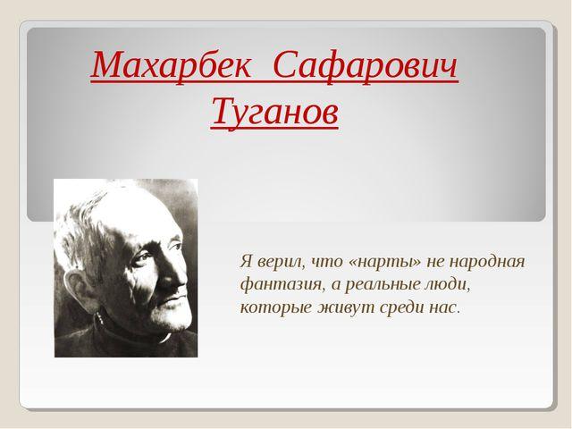 Махарбек Сафарович Туганов Я верил, что «нарты» не народная фантазия, а реаль...