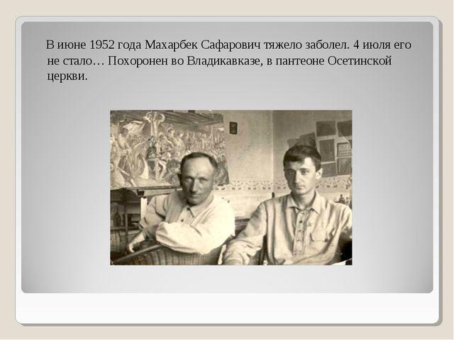 В июне 1952 года Махарбек Сафарович тяжело заболел. 4 июля его не стало… Пох...