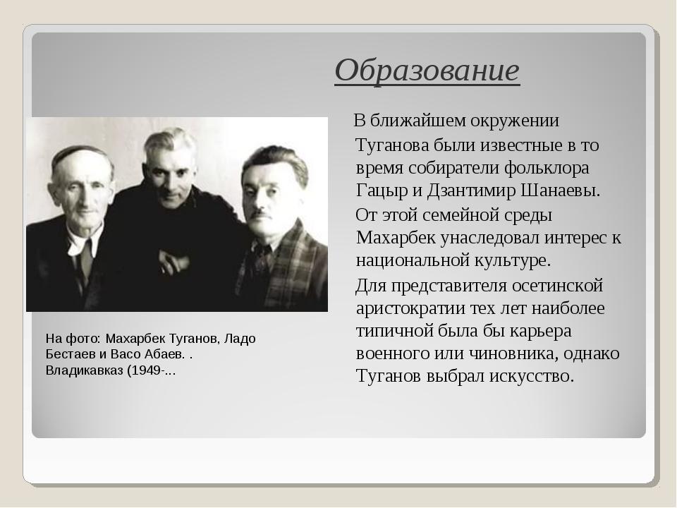 Образование В ближайшем окружении Туганова были известные в то время собирате...