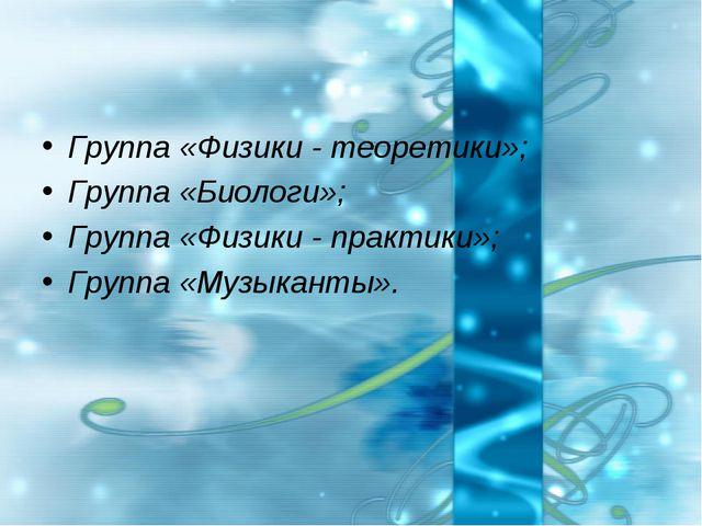 Группа «Физики - теоретики»; Группа «Биологи»; Группа «Физики - практики»; Гр...