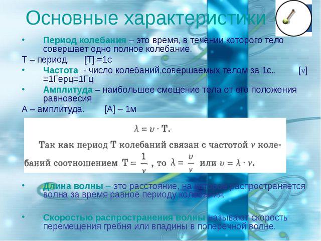Основные характеристики Период колебания – это время, в течении которого тело...
