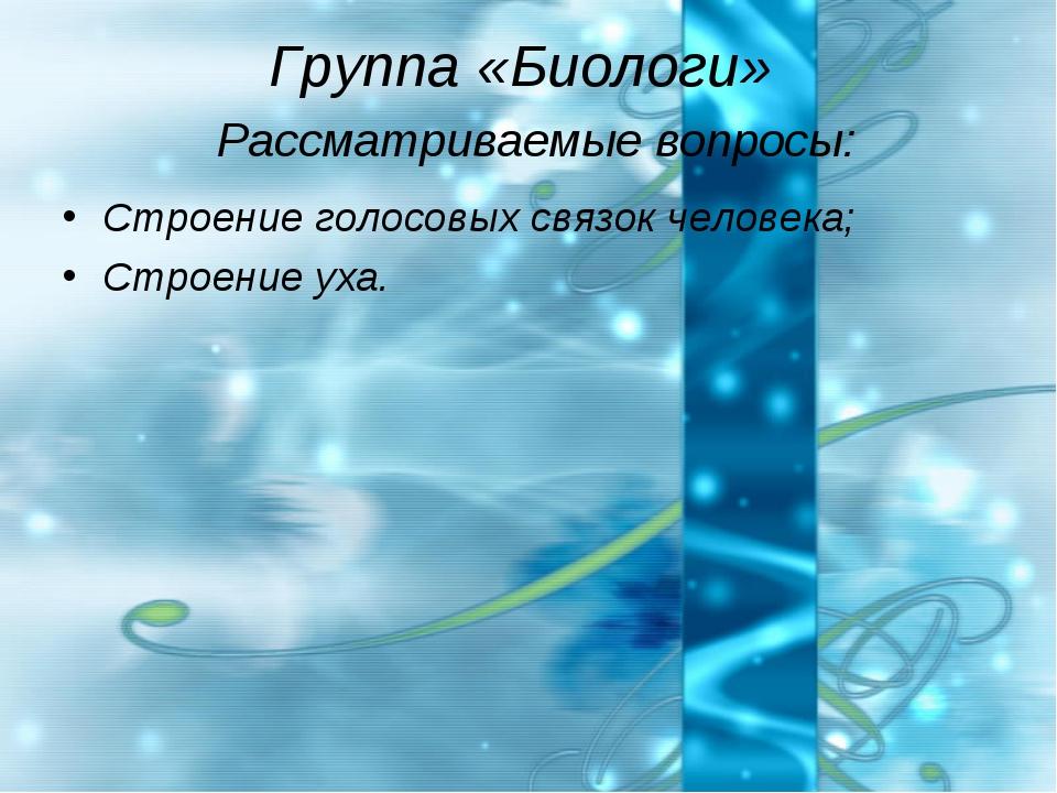 Группа «Биологи» Рассматриваемые вопросы: Строение голосовых связок человека;...