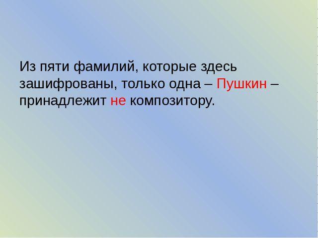 Из пяти фамилий, которые здесь зашифрованы, только одна – Пушкин – принадлеж...
