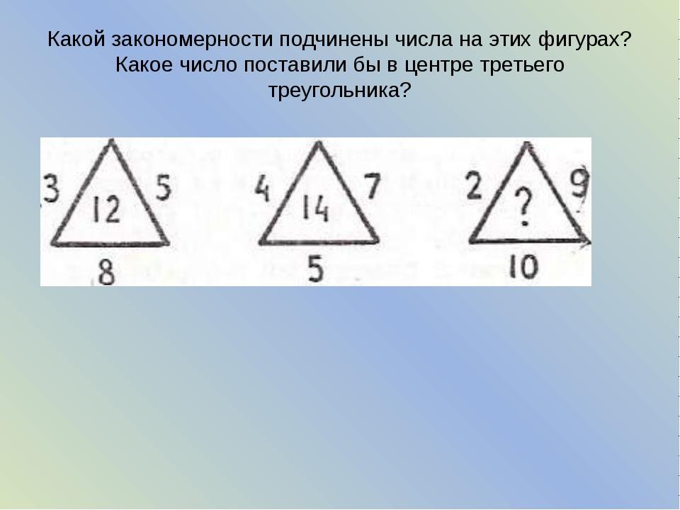 Какой закономерности подчинены числа на этих фигурах? Какое число поставили б...