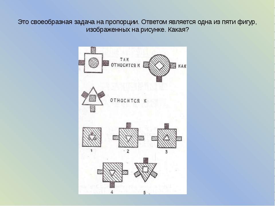 Это своеобразная задача на пропорции. Ответом является одна из пяти фигур, из...