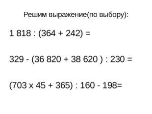 Решим выражение(по выбору): 1 818 : (364 + 242) = 329 - (36 820 + 38 620 ) :
