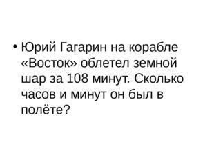 Юрий Гагарин на корабле «Восток» облетел земной шар за 108 минут. Сколько ча
