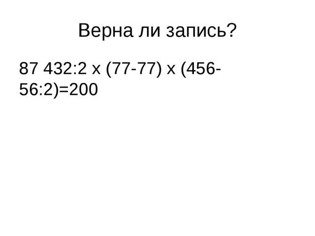 Верна ли запись? 87 432:2 х (77-77) х (456-56:2)=200