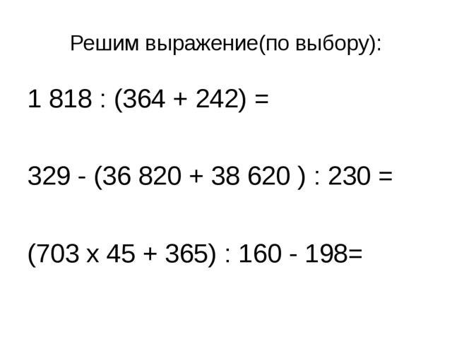 Решим выражение(по выбору): 1 818 : (364 + 242) = 329 - (36 820 + 38 620 ) :...