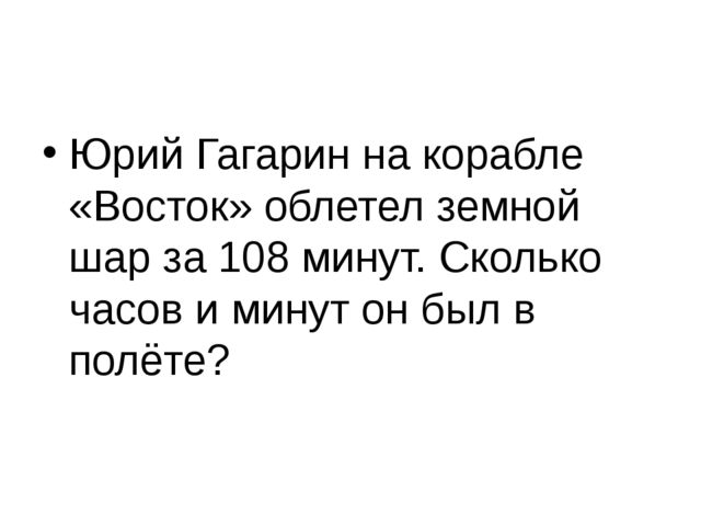 Юрий Гагарин на корабле «Восток» облетел земной шар за 108 минут. Сколько ча...